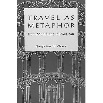 Travel as Metaphor - From Montaigne to Rousseau by Georges van den Abb