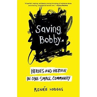 Saving Bobby - Heroes and Heroin in One Small Community by Renee Hodge