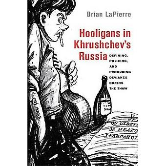 Hooligans in Khrushchev's Russia - Defining - Policing - and Producing