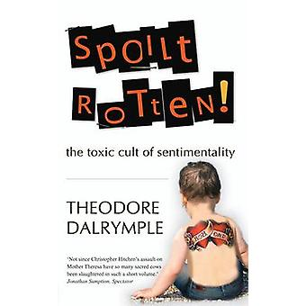Spoilt Rotten - The Toxic Cult of Sentimentality by Theodore Dalrymple