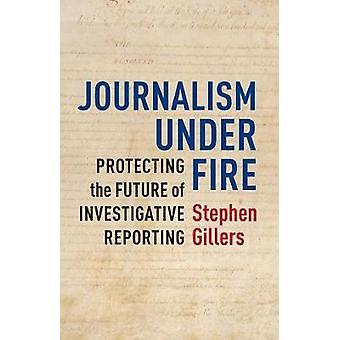 Journalism Under Fire - Protecting the Future of Investigative Reporti