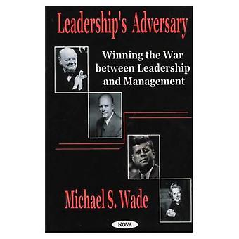 Leaderships Adversary : Winning the War Between Leadership and Management