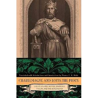 Charlemagne and Louis the Pious The Lives by Einhard Notker Ermoldus Thegan and the Astronomer by Noble & Thomas F. X.
