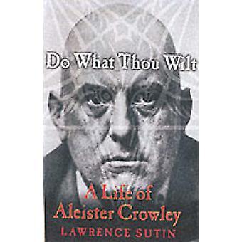 Hacer lo que tú quieres una vida de Aleister Crowley por Sutin y Lawrence