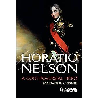 Horatio Nelson A Controversial Hero by Czisnik & Marianne