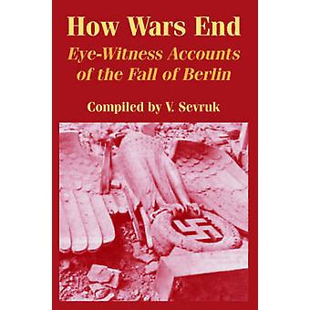 How Wars End EyeWitness Accounts of the Fall of Berlin by Sevruk & V.