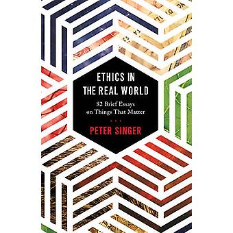 Ethics in the Real World - 82 Brief Essays on Things That Matter by Pe