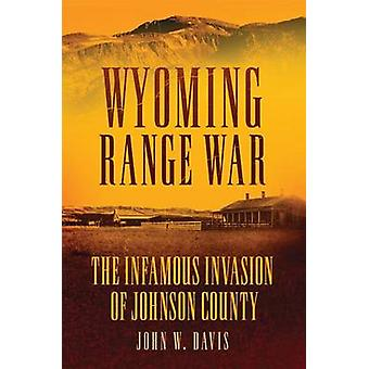 Wyoming Range War - The Infamous Invasion of Johnson County by John W