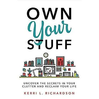 Own Your Stuff - Uncover the Secrets in Your Clutter and Reclaim Your