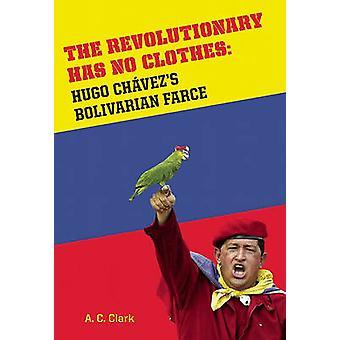 The Revolutionary Has No Clothes - Hugo Chavez's Bolivarian Farce by A