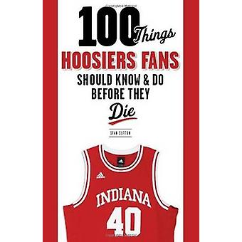 100 Things Hoosiers Fans Should Know & Do Before They Die by Stan Sut