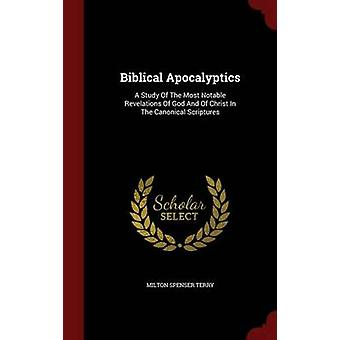 Biblical Apocalyptics A Study Of The Most Notable Revelations Of God And Of Christ In The Canonical Scriptures by Terry & Milton Spenser