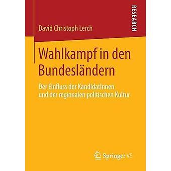 Wahlkampf in den Bundeslndern  Der Einfluss der KandidatInnen und der regionalen politischen Kultur by Lerch & David Christoph