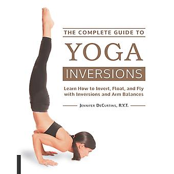 The Complete Guide to Yoga Inversions: Learn How to Invert Float and Fly with Inversions and Arm Balances (Flexibound) by Decurtins Jennifer