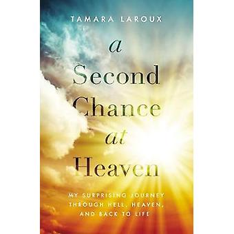 A Second Chance at Heaven - My Surprising Journey Through Hell - Heave