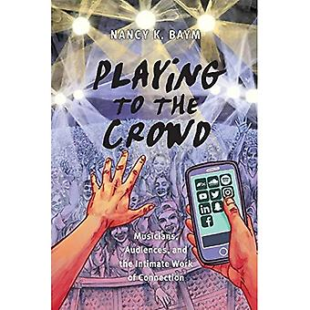 Playing to the Crowd: Musicians, Audiences, and the Intimate Work of Connection (Postmillennial Pop)