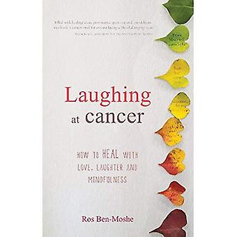 Laughing at Cancer: How to� Heal with Love, Laughter and Mindfulness