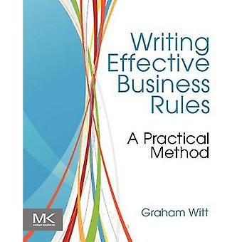 Writing Effective Business Rules A Practical Method by Witt & Graham