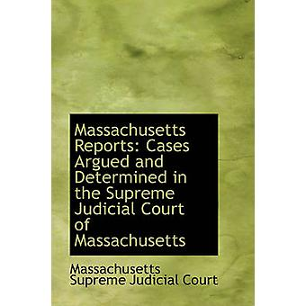 Massachusetts Reports Cases Argued and Determined in the Supreme Judicial Court of Massachusetts by Supreme Judicial Court & Massachusetts