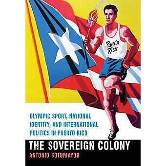 Sovereign Colony Olympic Sport National Identity and International Politics in Puerto Rico by Sotomayor & Antonio