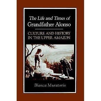 A vida e os tempos do avô Alonso cultura e história na Amazônia superior por Muratorio & Blanca