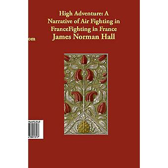High Adventure A Narrative of Air Fighting in France by Hall & James Norman