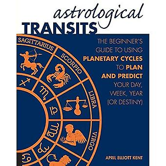 Astrological Transits: The Beginner's Guide to Using Planetary Cycles to Plan and Predict Your Day, Week, Year...