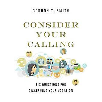 Consider Your Calling - Six Questions for Discerning Your Vocation by