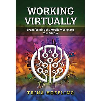 Working Virtually - Transforming the Mobile Workplace by Trina Hoeflin