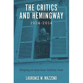 The Critics and Hemingway 19242014 Shaping an American Literary Icon by Mazzeno & Laurence W.
