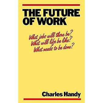 The Future of Work - A Guide to a Changing Society by Charles B. Handy