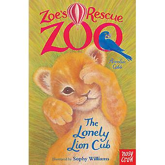 Zoe's Rescue Zoo - The Lonely Lion Cub by Amelia Cobb - Sophy Williams