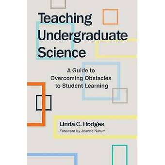 Teaching Undergraduate Science - A Guide to Overcoming Obstacles to St
