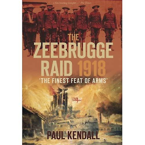 The Zeebrugge Raid 1918: 'the Finest Feat of Arms'