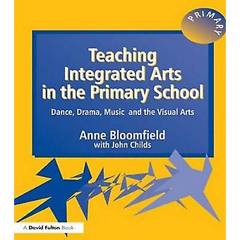 Teaching Integrated Arts in the Primary School Dance Drama Music and the Visual Arts by Bloomfield & Anne