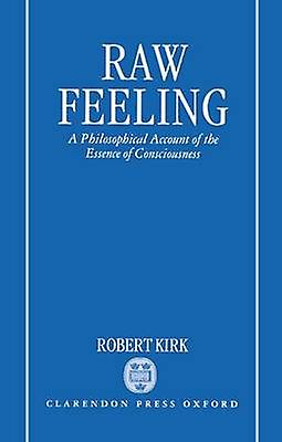 Raw Feeling A Philosophical Account of the Essence of Consciousness by Kiek & Robert