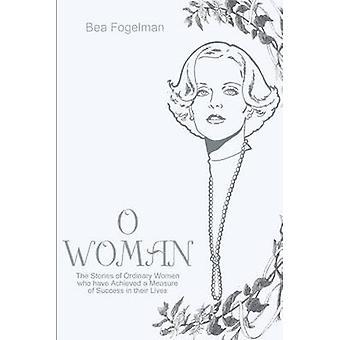 O vrouw de verhalen van gewone vrouwen die hebben bereikt een maatstaf voor succes in hun leven door Fogelman & Bea