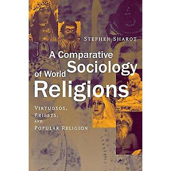 A Comparative Sociology of World Religions Virtuosi Priests and Popular Religion by Sharot & Stephen