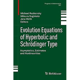 Evolution Equations of Hyperbolic and Schrodinger Type Asymptotics Estimates and Nonlinearities by Ruzhansky & Michael
