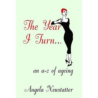 The Year I Turn... - A Quirky A-Z about Age by Angela Neustatter - 978