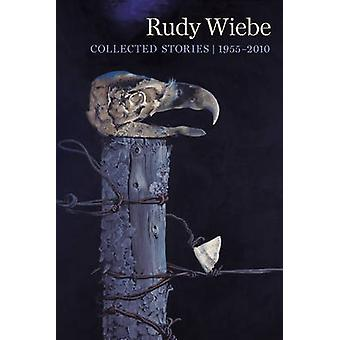 Rudy Wiebe - Collected Stories - 1955-2010 by Rudy Wiebe - Thomas Whar
