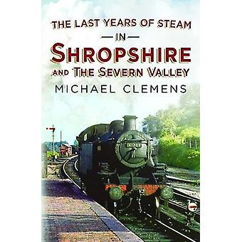 Last Years of Steam in Shropshire and the Severn Valley by Michael Cl