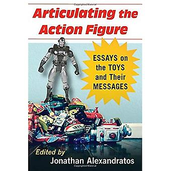 Articulating the Action Figure: Essays on the Toys� and Their Messages