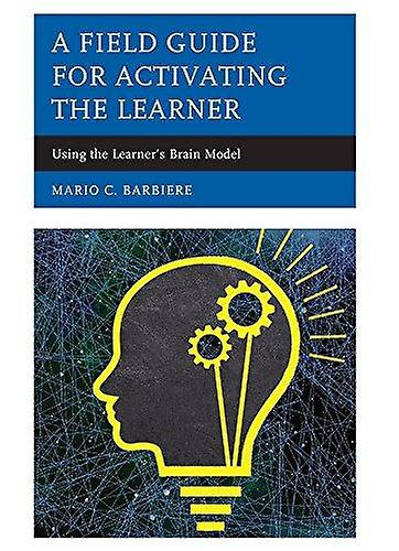 A Field Guide for Activating the Learner - Using the Learner&s Brain b