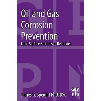 Oil and Gas Corrosion Prevention From Surface Facilities to Refineries by Speight & James G.