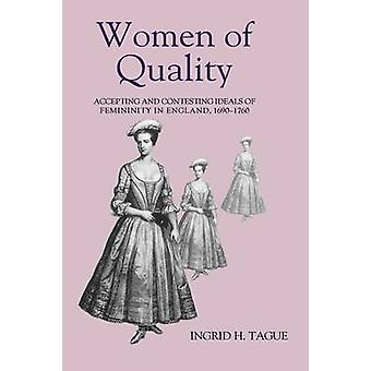 Women of Quality Accepting and Contesting Ideals of Femininity in England 16901760 by Tague & Ingrid