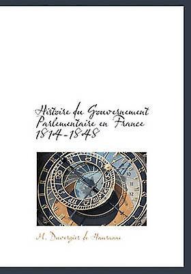Histoire du Gouvernement Parlementaire en France 18141848 by de Hauranne & M. Duvergier