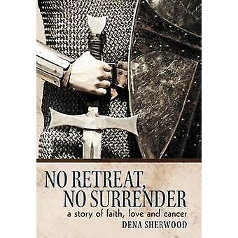 No Retreat No Surrender A Story of Faith Love and Cancer. by Sherwood & Dena