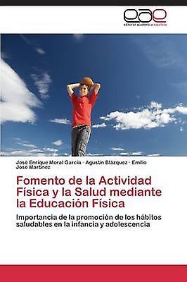 Fomento de La Actividad Fisica y La Salud Mediante La Educacion Fisica by Moral Garcia Jose Enrique