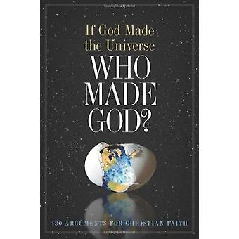If God Made the Universe - Who Made God? - 130 Arguments for Christian